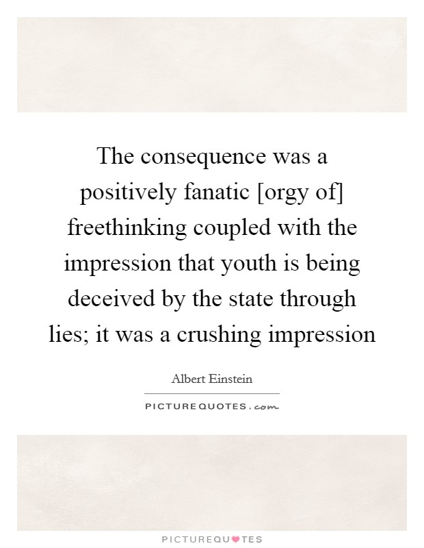 The consequence was a positively fanatic [orgy of] freethinking coupled with the impression that youth is being deceived by the state through lies; it was a crushing impression Picture Quote #1