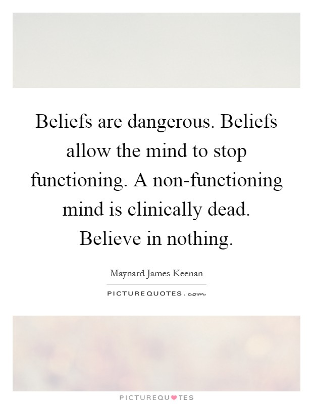 Beliefs are dangerous. Beliefs allow the mind to stop functioning. A non-functioning mind is clinically dead. Believe in nothing Picture Quote #1