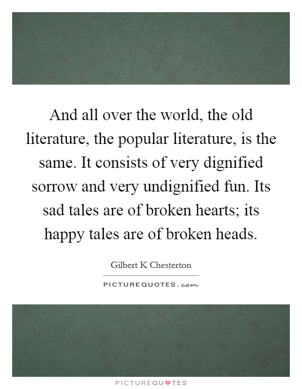 And all over the world, the old literature, the popular literature, is the same. It consists of very dignified sorrow and very undignified fun. Its sad tales are of broken hearts; its happy tales are of broken heads Picture Quote #1