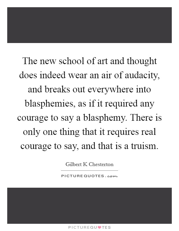 The new school of art and thought does indeed wear an air of audacity, and breaks out everywhere into blasphemies, as if it required any courage to say a blasphemy. There is only one thing that it requires real courage to say, and that is a truism Picture Quote #1