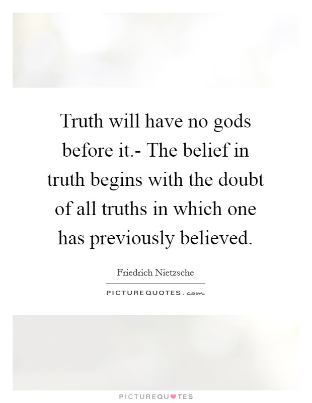 Truth will have no gods before it.- The belief in truth begins with the doubt of all truths in which one has previously believed Picture Quote #1