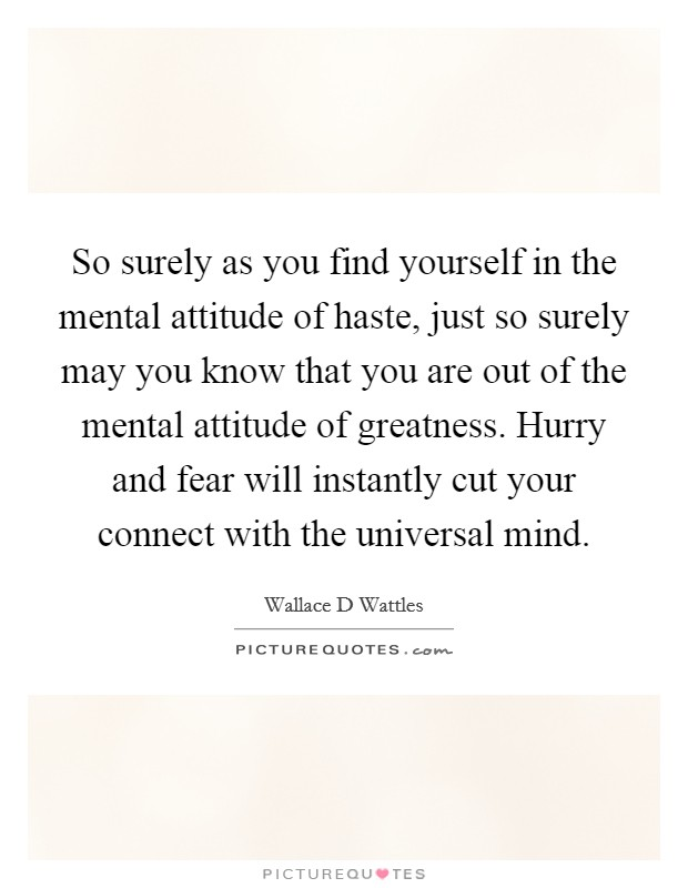 So surely as you find yourself in the mental attitude of haste, just so surely may you know that you are out of the mental attitude of greatness. Hurry and fear will instantly cut your connect with the universal mind Picture Quote #1