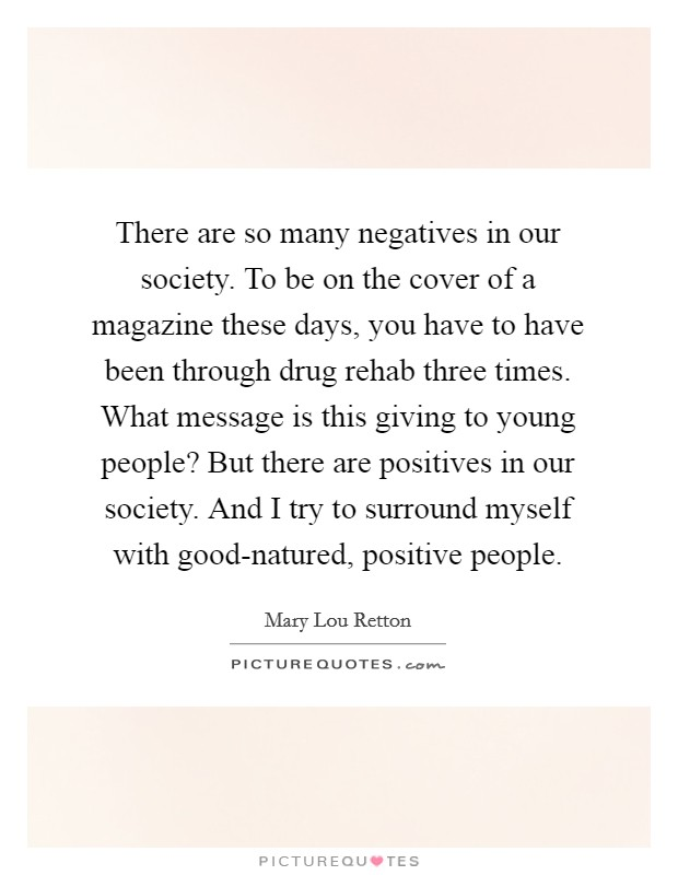 There are so many negatives in our society. To be on the cover of a magazine these days, you have to have been through drug rehab three times. What message is this giving to young people? But there are positives in our society. And I try to surround myself with good-natured, positive people Picture Quote #1