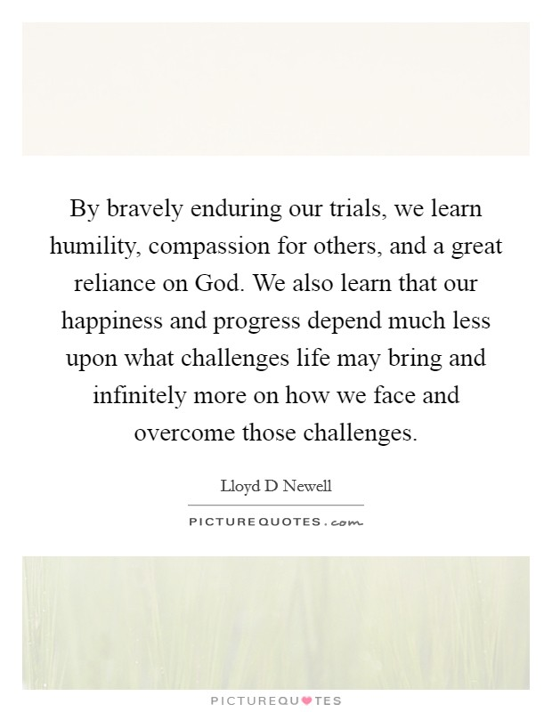 By bravely enduring our trials, we learn humility, compassion for others, and a great reliance on God. We also learn that our happiness and progress depend much less upon what challenges life may bring and infinitely more on how we face and overcome those challenges Picture Quote #1