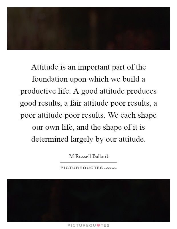 Attitude is an important part of the foundation upon which we build a productive life. A good attitude produces good results, a fair attitude poor results, a poor attitude poor results. We each shape our own life, and the shape of it is determined largely by our attitude Picture Quote #1