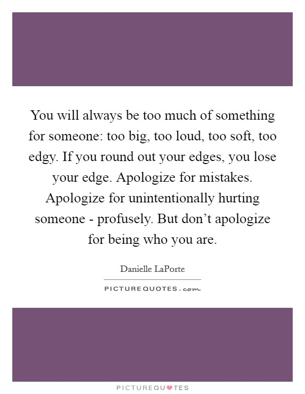 You will always be too much of something for someone: too big, too loud, too soft, too edgy. If you round out your edges, you lose your edge. Apologize for mistakes. Apologize for unintentionally hurting someone - profusely. But don't apologize for being who you are Picture Quote #1