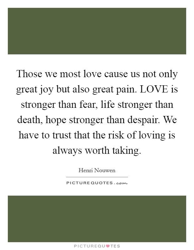 Those we most love cause us not only great joy but also great pain. LOVE is stronger than fear, life stronger than death, hope stronger than despair. We have to trust that the risk of loving is always worth taking Picture Quote #1