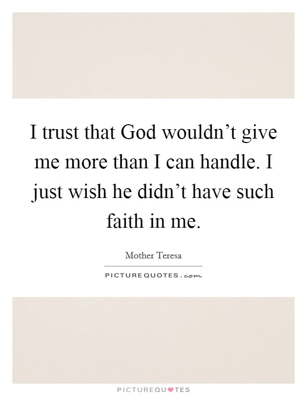 I trust that God wouldn't give me more than I can handle. I just wish he didn't have such faith in me Picture Quote #1