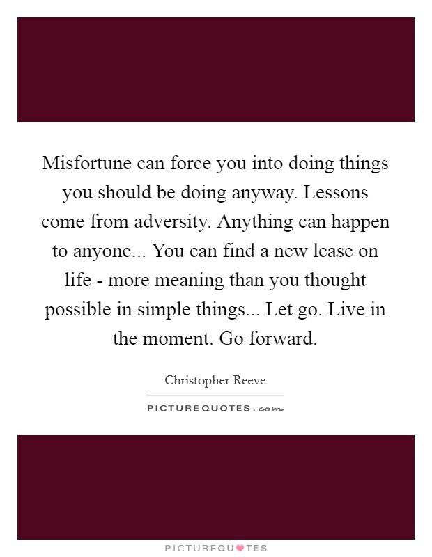 Misfortune can force you into doing things you should be doing anyway. Lessons come from adversity. Anything can happen to anyone... You can find a new lease on life - more meaning than you thought possible in simple things... Let go. Live in the moment. Go forward Picture Quote #1
