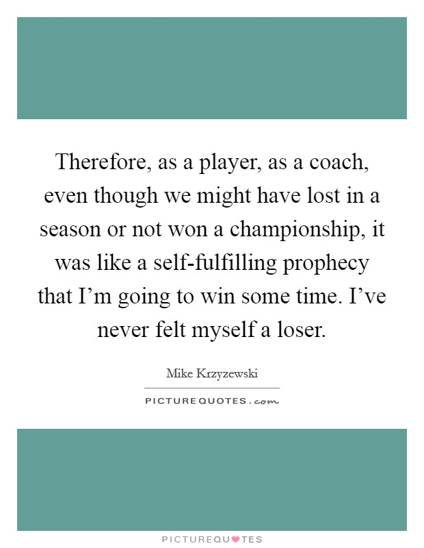 Therefore, as a player, as a coach, even though we might have lost in a season or not won a championship, it was like a self-fulfilling prophecy that I'm going to win some time. I've never felt myself a loser Picture Quote #1