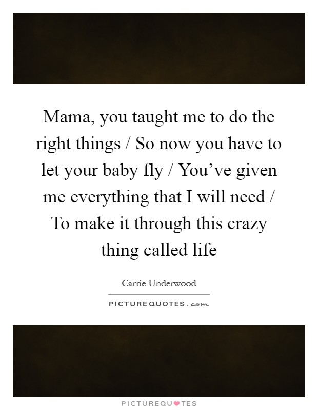 Mama, you taught me to do the right things / So now you have to let your baby fly / You've given me everything that I will need / To make it through this crazy thing called life Picture Quote #1