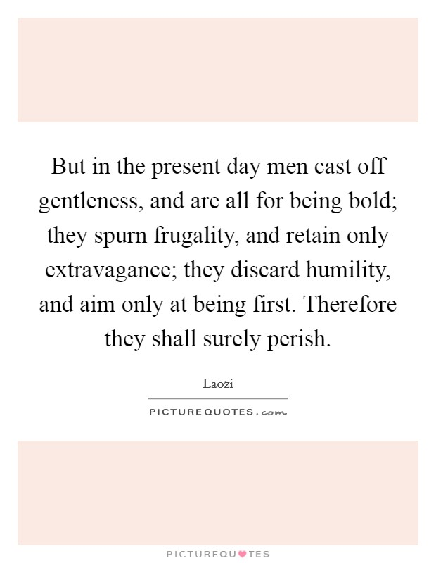 But in the present day men cast off gentleness, and are all for being bold; they spurn frugality, and retain only extravagance; they discard humility, and aim only at being first. Therefore they shall surely perish Picture Quote #1