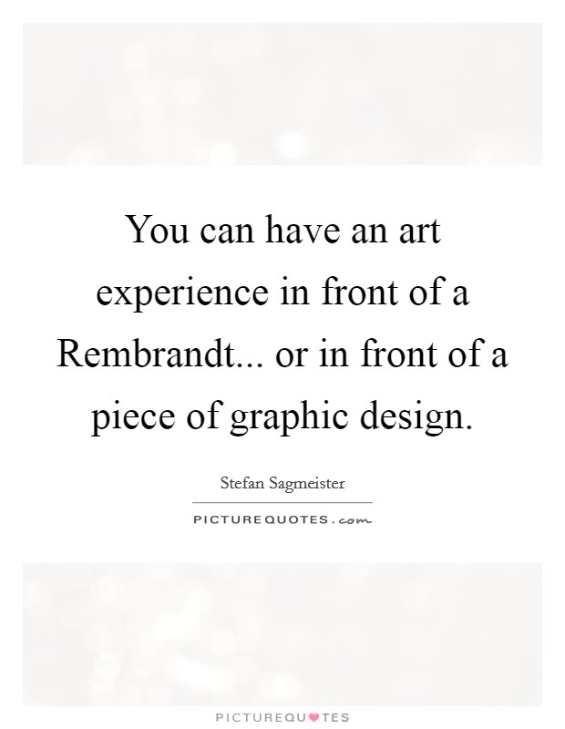 You can have an art experience in front of a Rembrandt... or in front of a piece of graphic design Picture Quote #1