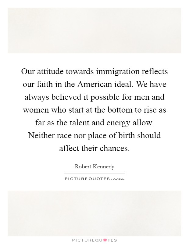 Our attitude towards immigration reflects our faith in the American ideal. We have always believed it possible for men and women who start at the bottom to rise as far as the talent and energy allow. Neither race nor place of birth should affect their chances Picture Quote #1