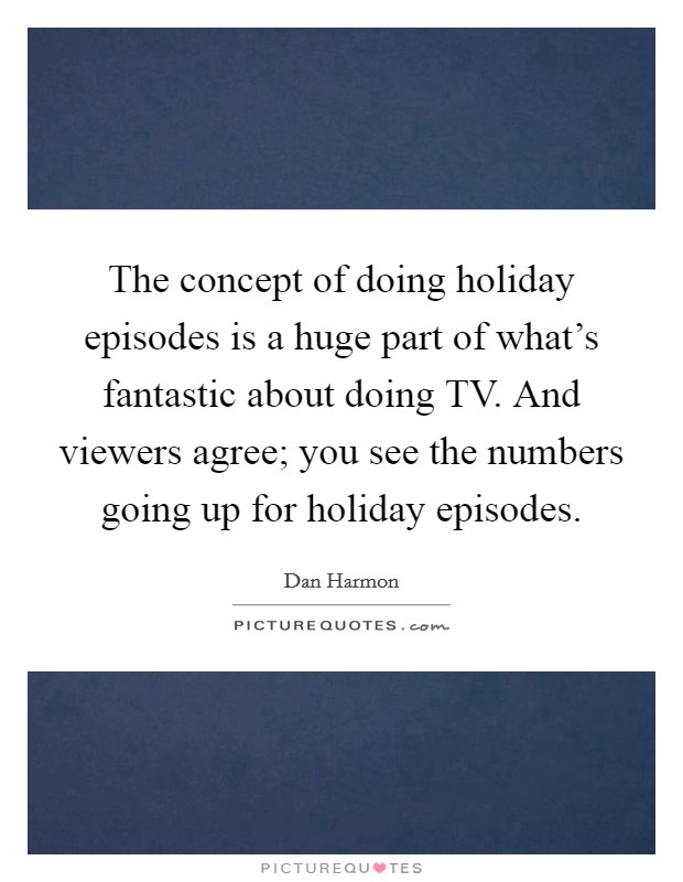 The concept of doing holiday episodes is a huge part of what's fantastic about doing TV. And viewers agree; you see the numbers going up for holiday episodes Picture Quote #1