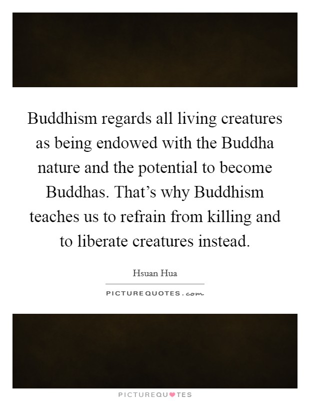 Buddhism regards all living creatures as being endowed with the Buddha nature and the potential to become Buddhas. That's why Buddhism teaches us to refrain from killing and to liberate creatures instead Picture Quote #1