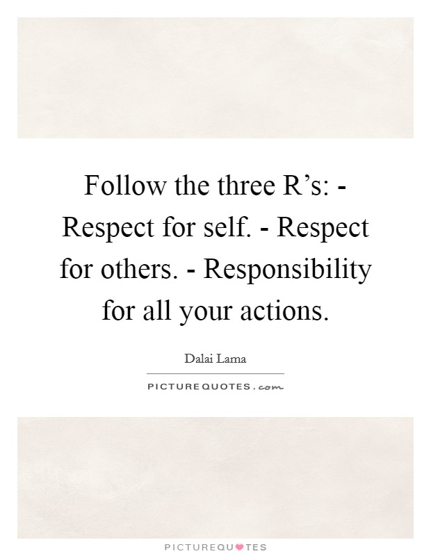 Follow the three R's: - Respect for self. - Respect for others. - Responsibility for all your actions Picture Quote #1