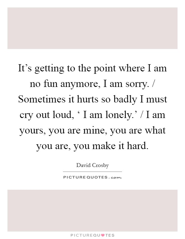It's getting to the point where I am no fun anymore, I am sorry. / Sometimes it hurts so badly I must cry out loud, ' I am lonely.' / I am yours, you are mine, you are what you are, you make it hard Picture Quote #1