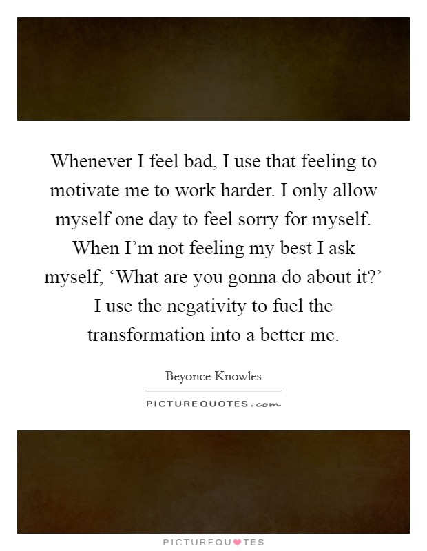 Whenever I feel bad, I use that feeling to motivate me to work harder. I only allow myself one day to feel sorry for myself. When I'm not feeling my best I ask myself, 'What are you gonna do about it?' I use the negativity to fuel the transformation into a better me Picture Quote #1