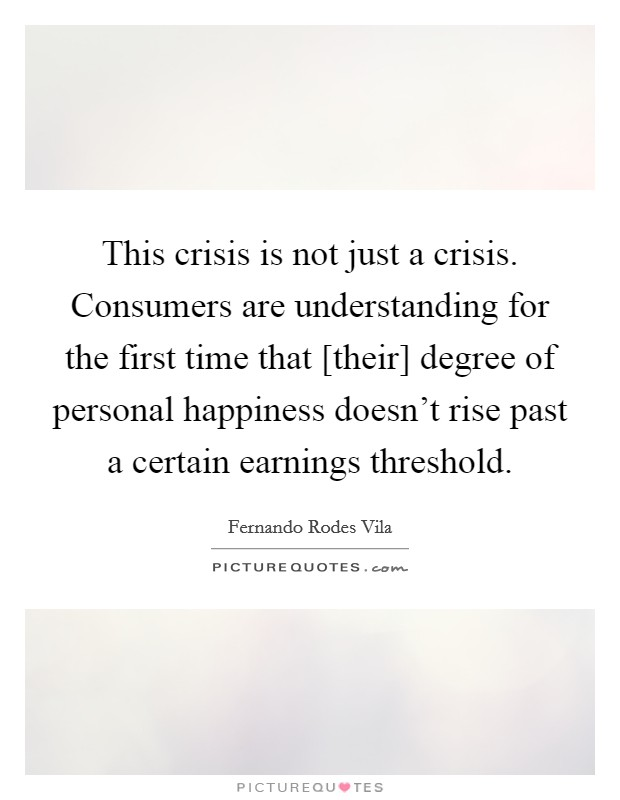This crisis is not just a crisis. Consumers are understanding for the first time that [their] degree of personal happiness doesn't rise past a certain earnings threshold Picture Quote #1