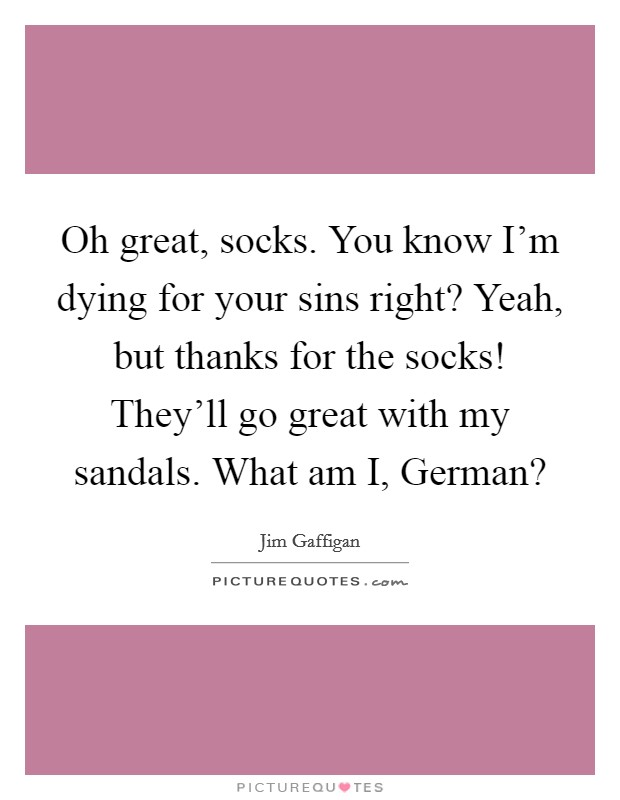 Oh great, socks. You know I'm dying for your sins right? Yeah, but thanks for the socks! They'll go great with my sandals. What am I, German? Picture Quote #1