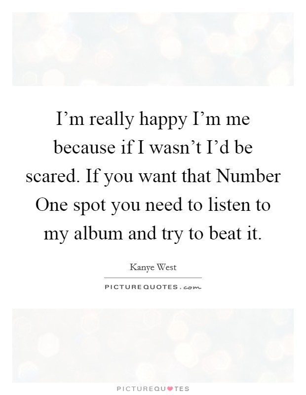 I'm really happy I'm me because if I wasn't I'd be scared. If you want that Number One spot you need to listen to my album and try to beat it Picture Quote #1