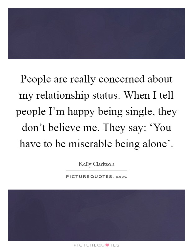 People are really concerned about my relationship status. When I tell people I'm happy being single, they don't believe me. They say: 'You have to be miserable being alone' Picture Quote #1