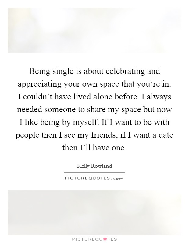 Being single is about celebrating and appreciating your own space that you're in. I couldn't have lived alone before. I always needed someone to share my space but now I like being by myself. If I want to be with people then I see my friends; if I want a date then I'll have one Picture Quote #1