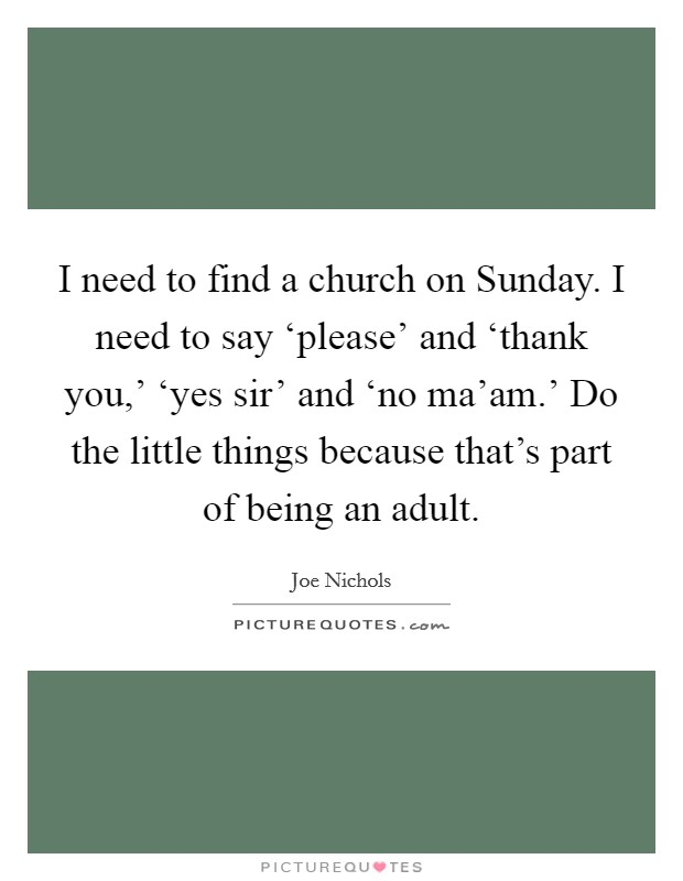 I need to find a church on Sunday. I need to say 'please' and 'thank you,' 'yes sir' and 'no ma'am.' Do the little things because that's part of being an adult Picture Quote #1
