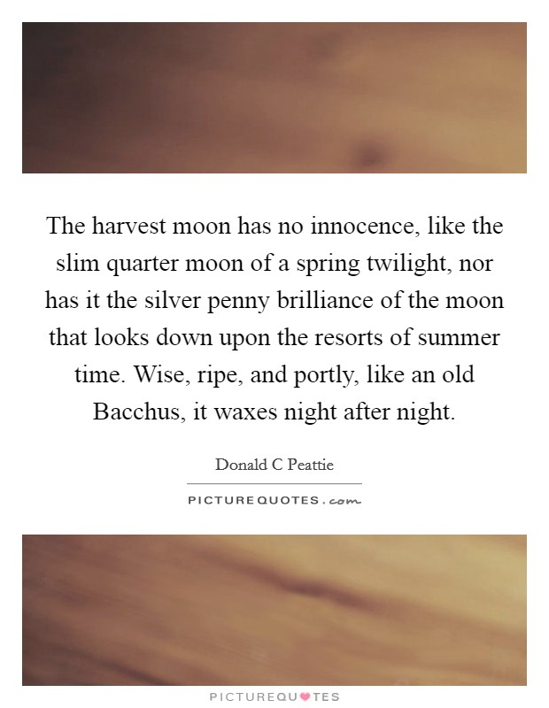 The harvest moon has no innocence, like the slim quarter moon of a spring twilight, nor has it the silver penny brilliance of the moon that looks down upon the resorts of summer time. Wise, ripe, and portly, like an old Bacchus, it waxes night after night Picture Quote #1