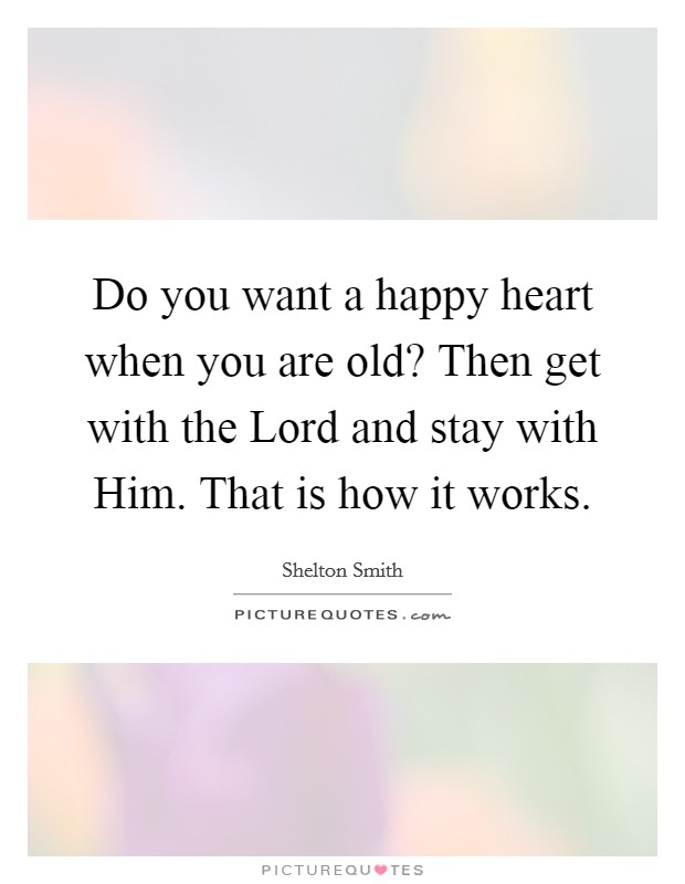 Do you want a happy heart when you are old? Then get with the Lord and stay with Him. That is how it works Picture Quote #1