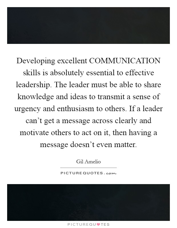 Developing excellent COMMUNICATION skills is absolutely essential to effective leadership. The leader must be able to share knowledge and ideas to transmit a sense of urgency and enthusiasm to others. If a leader can't get a message across clearly and motivate others to act on it, then having a message doesn't even matter Picture Quote #1