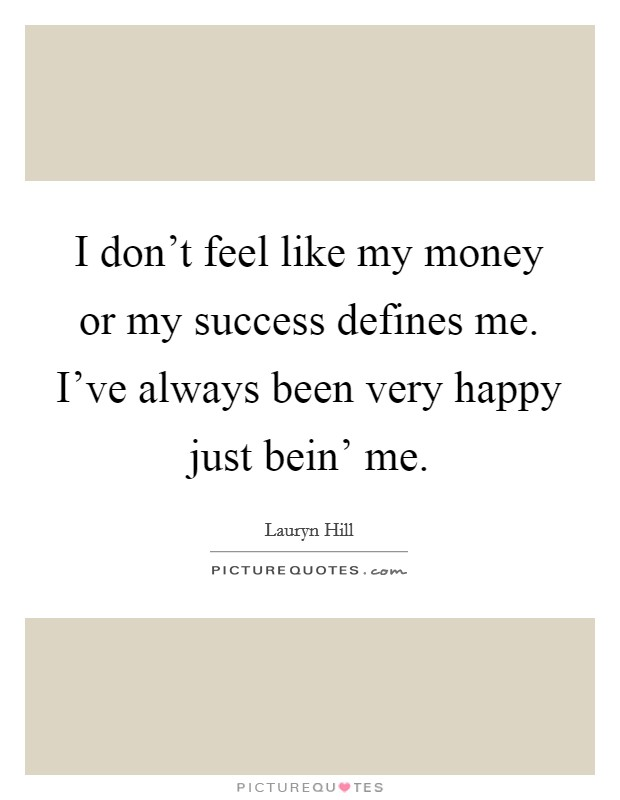 I don't feel like my money or my success defines me. I've always been very happy just bein' me Picture Quote #1