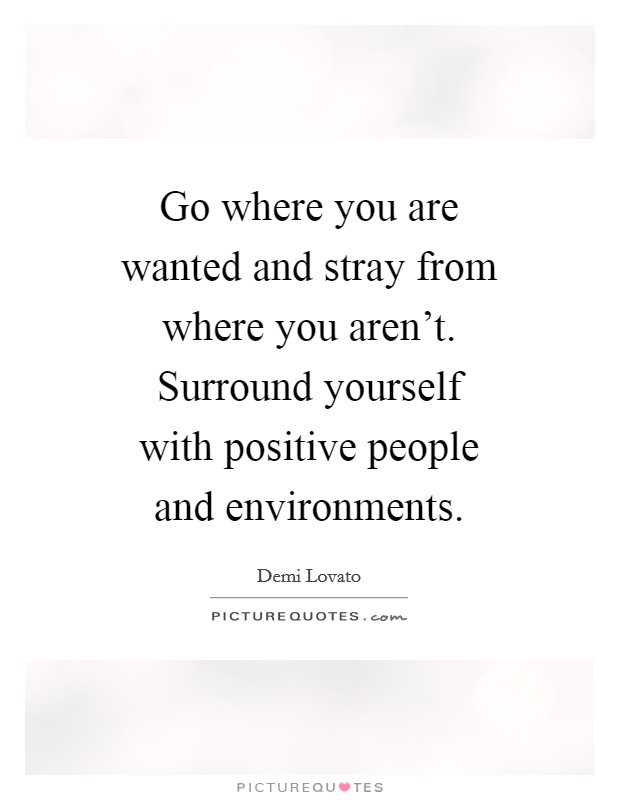 Go where you are wanted and stray from where you aren't. Surround yourself with positive people and environments Picture Quote #1