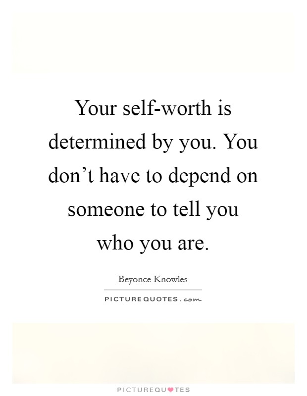 Your self-worth is determined by you. You don't have to depend on someone to tell you who you are Picture Quote #1