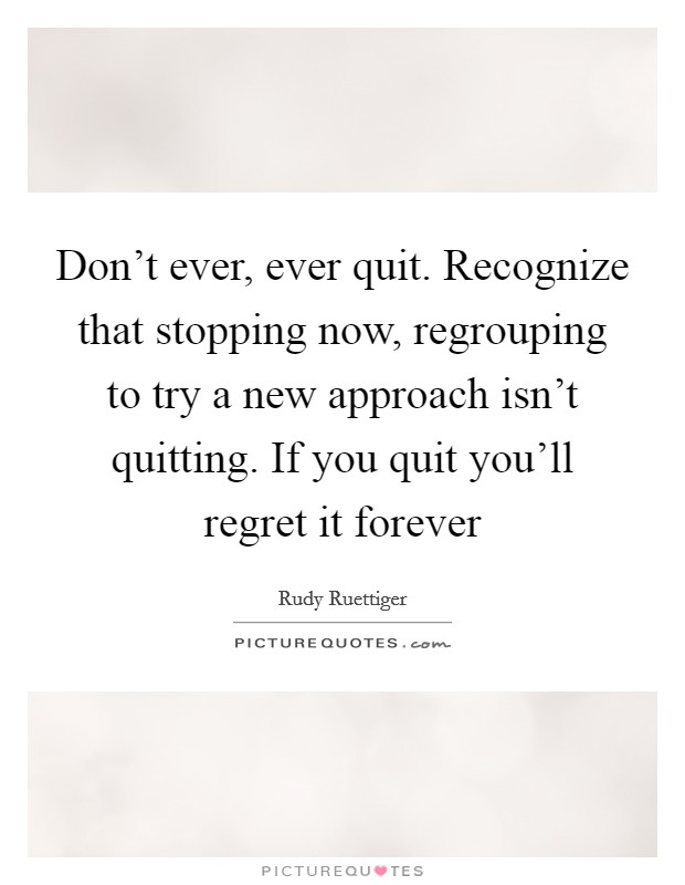 Don't ever, ever quit. Recognize that stopping now, regrouping to try a new approach isn't quitting. If you quit you'll regret it forever Picture Quote #1