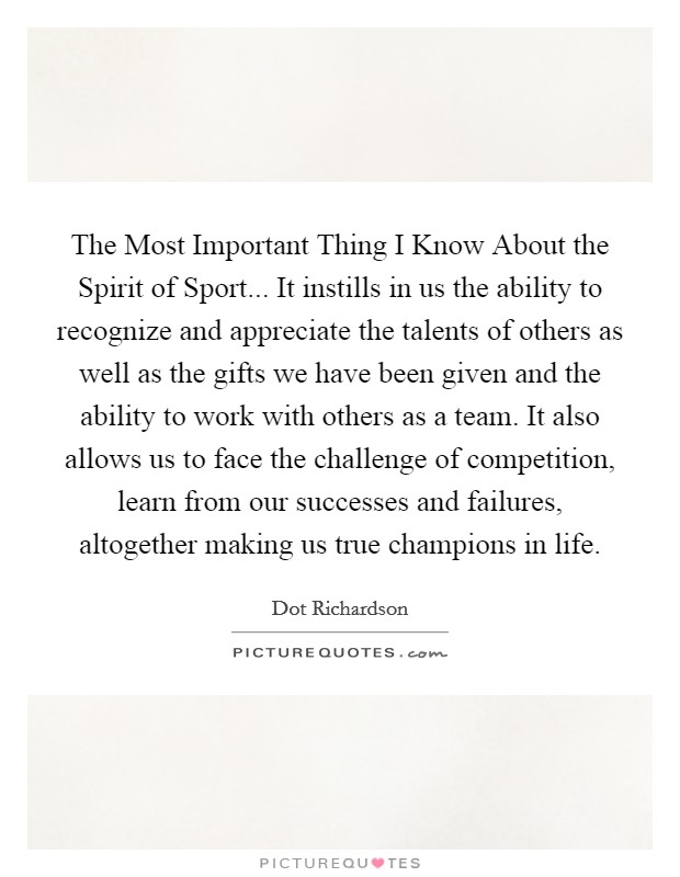 The Most Important Thing I Know About the Spirit of Sport... It instills in us the ability to recognize and appreciate the talents of others as well as the gifts we have been given and the ability to work with others as a team. It also allows us to face the challenge of competition, learn from our successes and failures, altogether making us true champions in life Picture Quote #1
