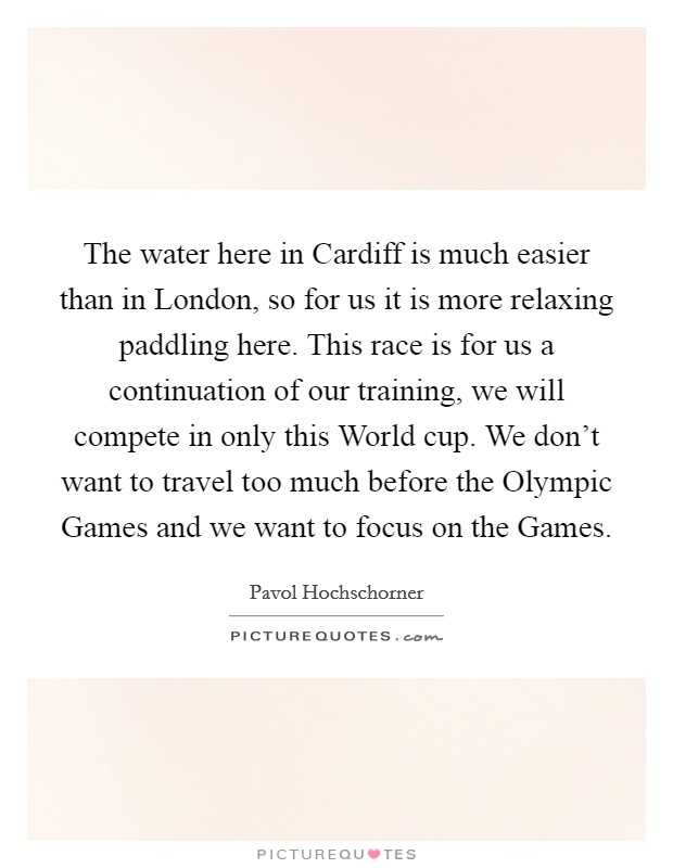 The water here in Cardiff is much easier than in London, so for us it is more relaxing paddling here. This race is for us a continuation of our training, we will compete in only this World cup. We don't want to travel too much before the Olympic Games and we want to focus on the Games Picture Quote #1