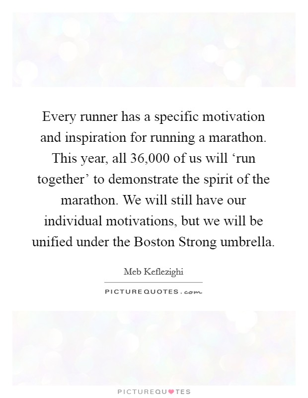 Every runner has a specific motivation and inspiration for running a marathon. This year, all 36,000 of us will 'run together' to demonstrate the spirit of the marathon. We will still have our individual motivations, but we will be unified under the Boston Strong umbrella Picture Quote #1