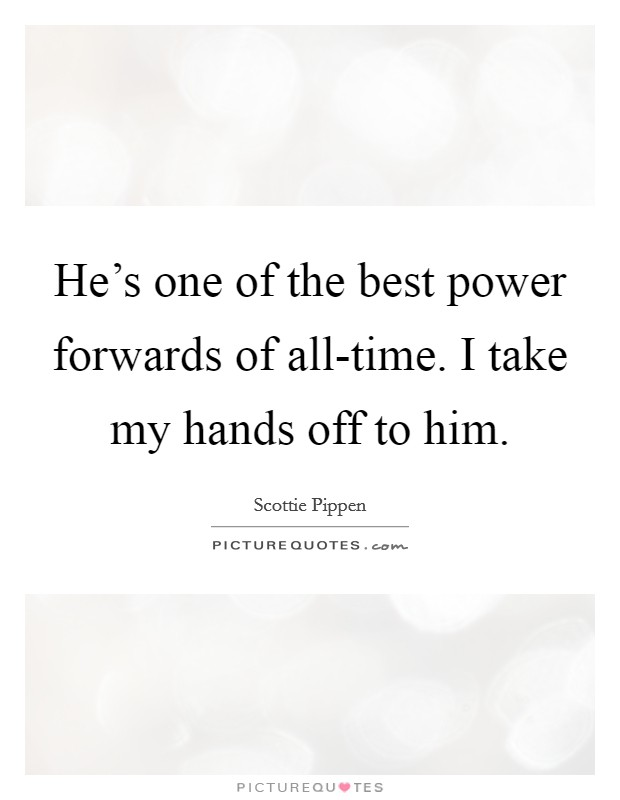 He's one of the best power forwards of all-time. I take my hands off to him Picture Quote #1