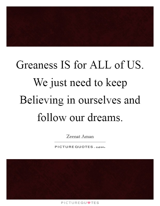 Greaness IS for ALL of US. We just need to keep Believing in ourselves and follow our dreams Picture Quote #1