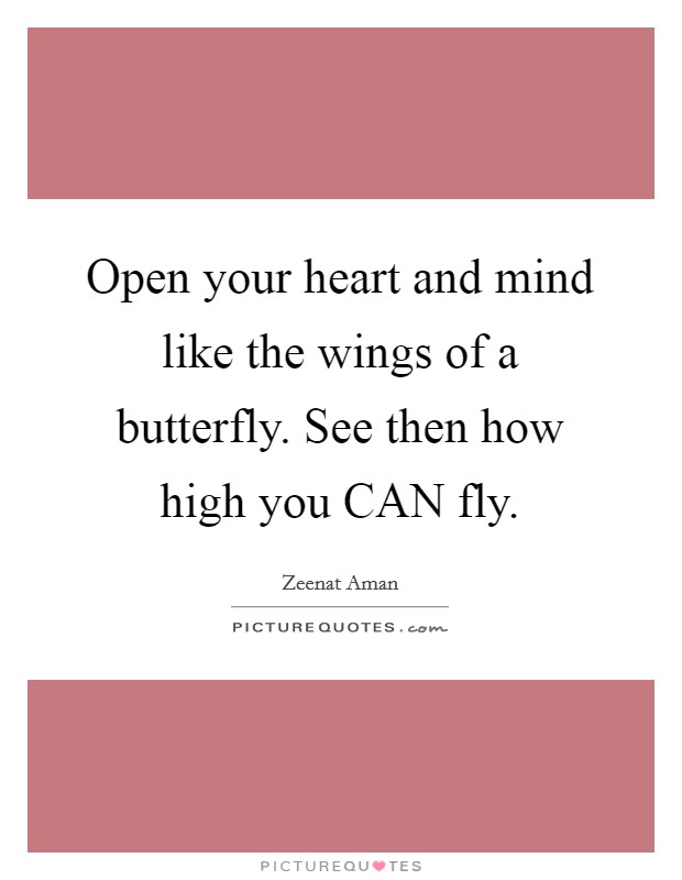 Open your heart and mind like the wings of a butterfly. See then how high you CAN fly Picture Quote #1