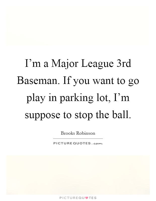 I'm a Major League 3rd Baseman. If you want to go play in parking lot, I'm suppose to stop the ball Picture Quote #1