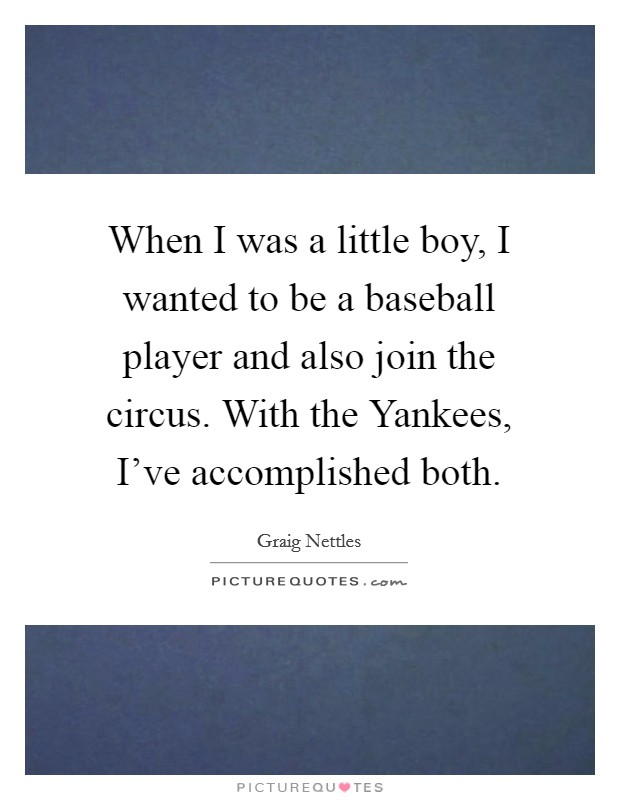 When I was a little boy, I wanted to be a baseball player and also join the circus. With the Yankees, I've accomplished both Picture Quote #1