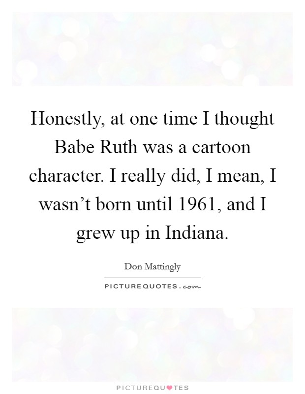 Honestly, at one time I thought Babe Ruth was a cartoon character. I really did, I mean, I wasn't born until 1961, and I grew up in Indiana Picture Quote #1