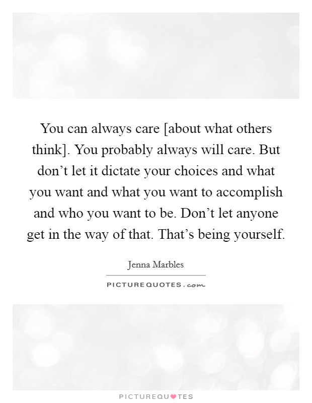 You can always care [about what others think]. You probably always will care. But don't let it dictate your choices and what you want and what you want to accomplish and who you want to be. Don't let anyone get in the way of that. That's being yourself Picture Quote #1