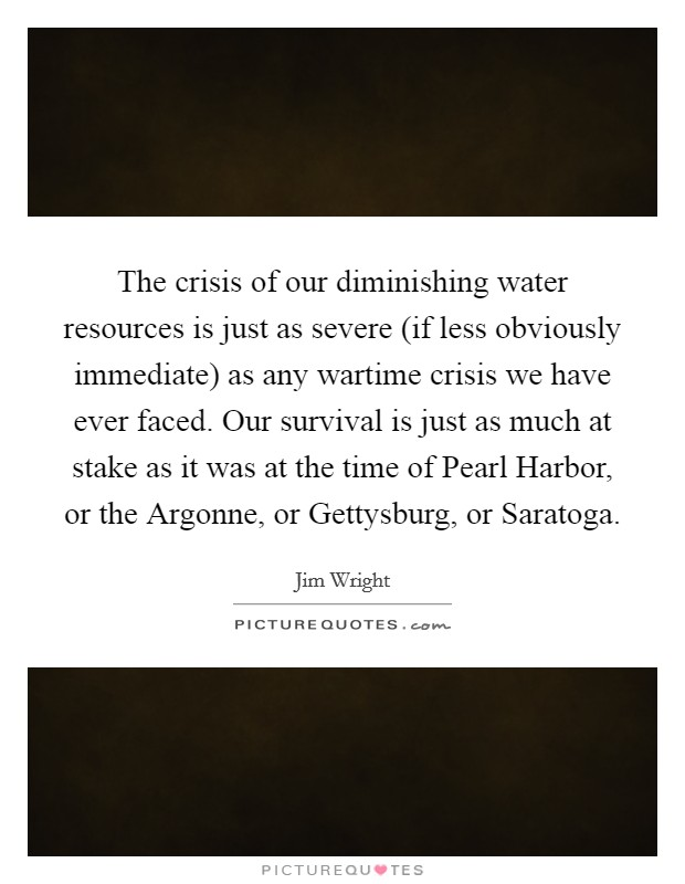 The crisis of our diminishing water resources is just as severe (if less obviously immediate) as any wartime crisis we have ever faced. Our survival is just as much at stake as it was at the time of Pearl Harbor, or the Argonne, or Gettysburg, or Saratoga Picture Quote #1