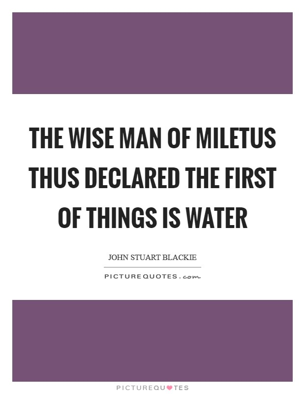 The wise man of Miletus thus declared the first of things is water Picture Quote #1