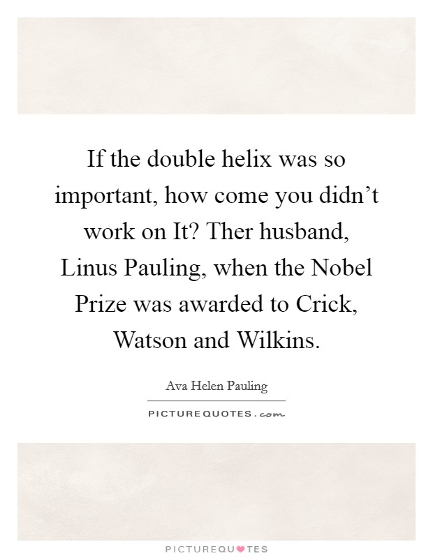 If the double helix was so important, how come you didn't work on It? Ther husband, Linus Pauling, when the Nobel Prize was awarded to Crick, Watson and Wilkins Picture Quote #1