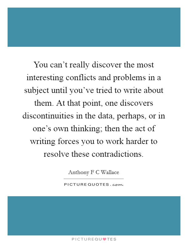 You can't really discover the most interesting conflicts and problems in a subject until you've tried to write about them. At that point, one discovers discontinuities in the data, perhaps, or in one's own thinking; then the act of writing forces you to work harder to resolve these contradictions Picture Quote #1
